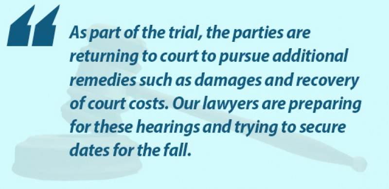 As part of the trial, the parties are returning to court to pursue additional remedies, such as damages and recovery of court costs. Our lawyers are preparing for these hearings and trying to secure dates for the fall.